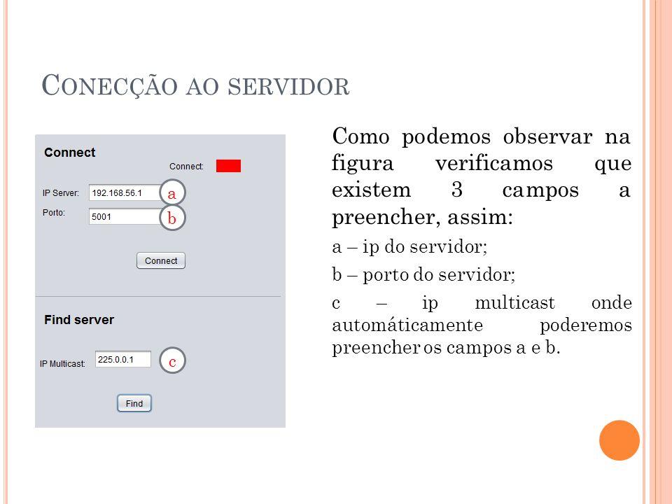C ONECÇÃO AO SERVIDOR Como podemos observar na figura verificamos que existem 3 campos a preencher, assim: a – ip do servidor; b – porto do servidor; c – ip multicast onde automáticamente poderemos preencher os campos a e b.