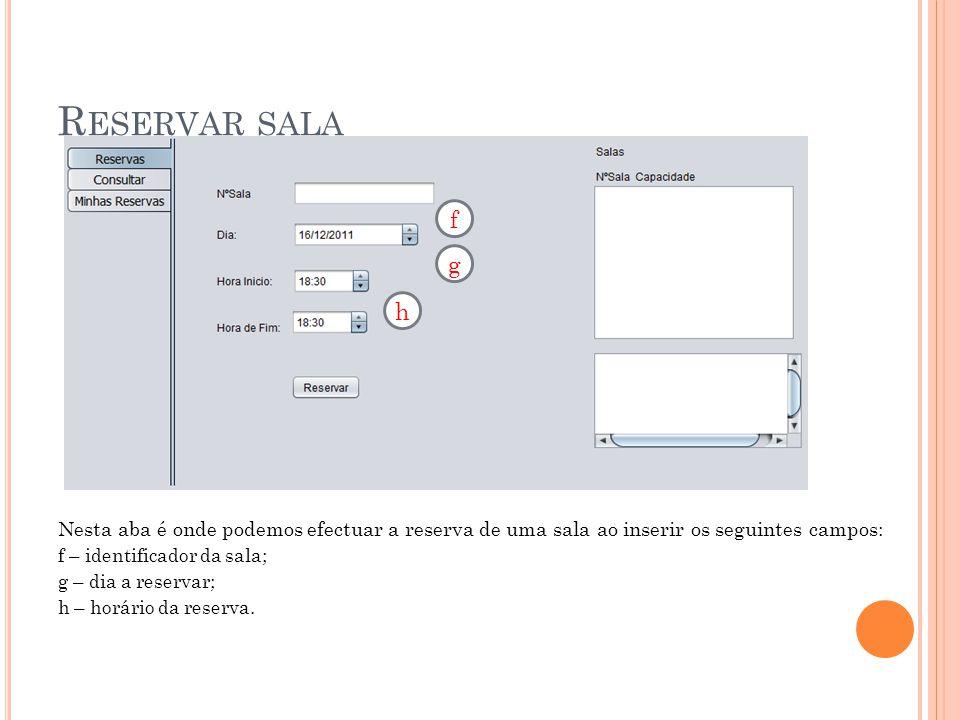 R ESERVAR SALA Nesta aba é onde podemos efectuar a reserva de uma sala ao inserir os seguintes campos: f – identificador da sala; g – dia a reservar; h – horário da reserva.