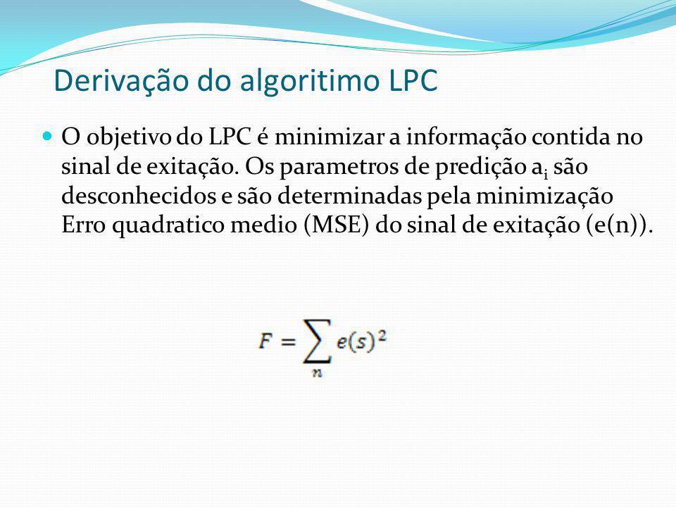 Derivação do algoritimo LPC O objetivo do LPC é minimizar a informação contida no sinal de exitação. Os parametros de predição a i são desconhecidos e