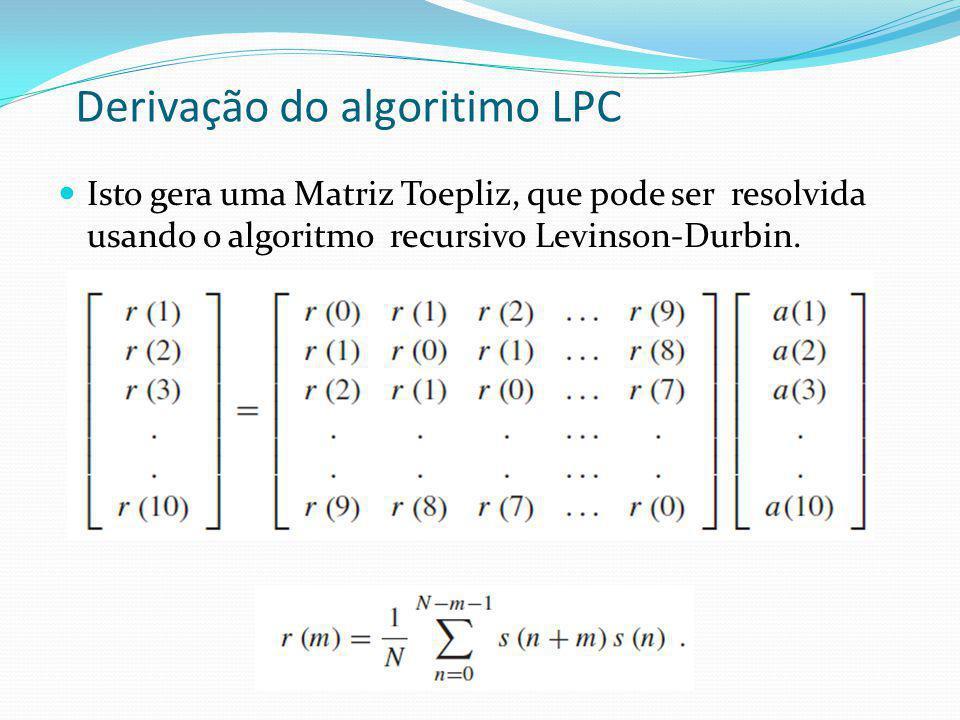 Derivação do algoritimo LPC Isto gera uma Matriz Toepliz, que pode ser resolvida usando o algoritmo recursivo Levinson-Durbin.