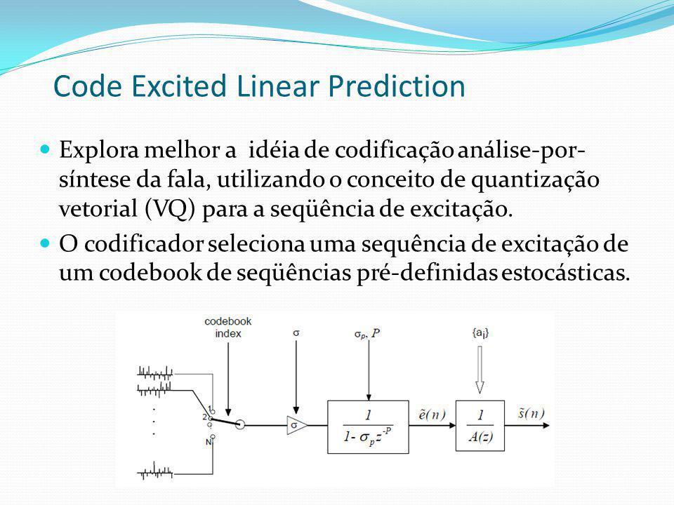 Code Excited Linear Prediction Explora melhor a idéia de codificação análise-por- síntese da fala, utilizando o conceito de quantização vetorial (VQ)