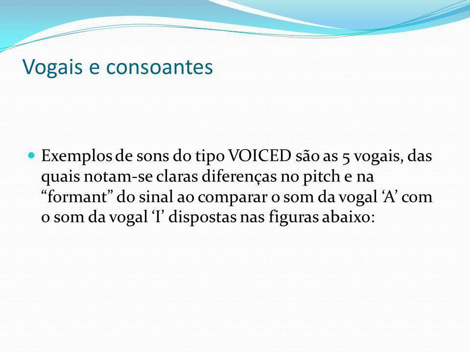 Vogais e consoantes Exemplos de sons do tipo VOICED são as 5 vogais, das quais notam-se claras diferenças no pitch e na formant do sinal ao comparar o