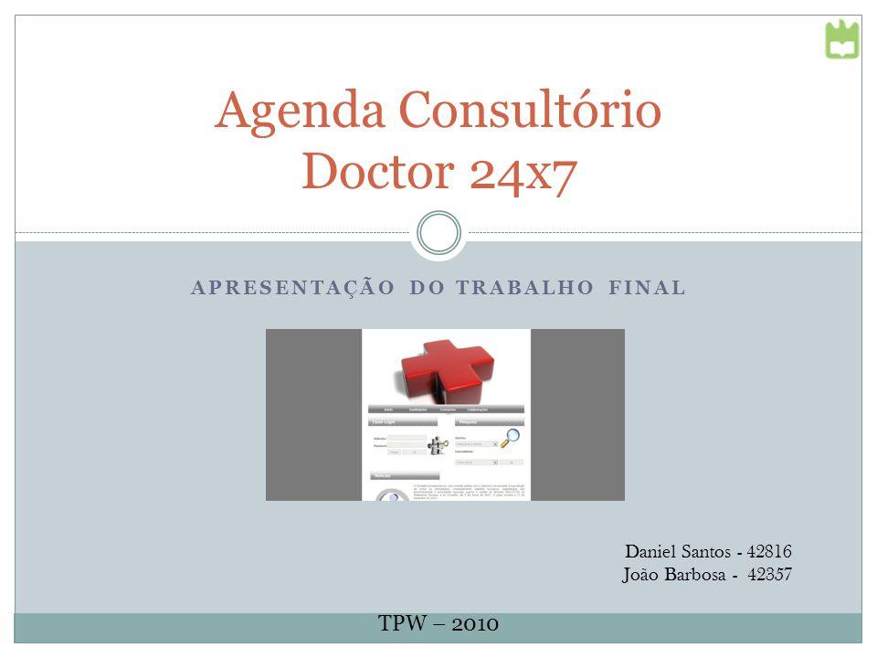 APRESENTAÇÃO DO TRABALHO FINAL Agenda Consultório Doctor 24x7 Daniel Santos - 42816 João Barbosa - 42357 TPW – 2010