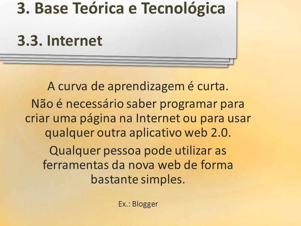 3.3. Internet 3. Base Teórica e Tecnológica A curva de aprendizagem é curta. Não é necessário saber programar para criar uma página na Internet ou par