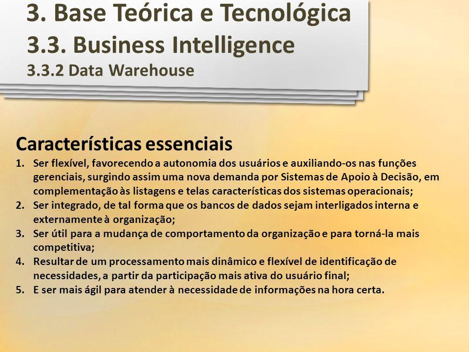 3.3. Business Intelligence 3.3.2 Data Warehouse Características essenciais 1.Ser flexível, favorecendo a autonomia dos usuários e auxiliando-os nas fu