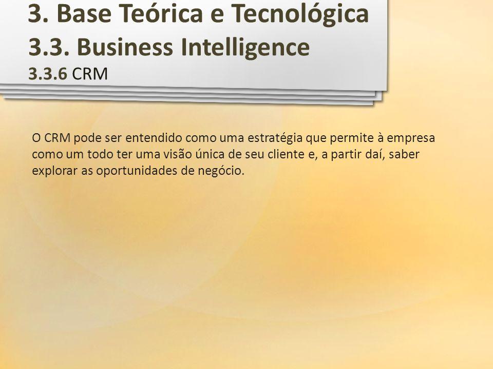3.3. Business Intelligence 3.3.6 CRM O CRM pode ser entendido como uma estratégia que permite à empresa como um todo ter uma visão única de seu client