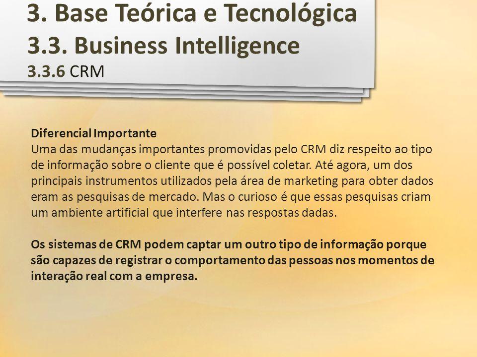 3.3. Business Intelligence 3.3.6 CRM Diferencial Importante Uma das mudanças importantes promovidas pelo CRM diz respeito ao tipo de informação sobre