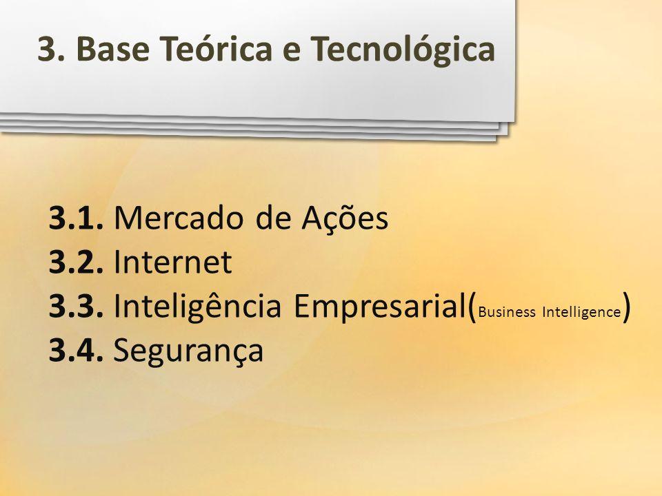 3.1. Mercado de Ações 3.2. Internet 3.3. Inteligência Empresarial( Business Intelligence ) 3.4. Segurança 3. Base Teórica e Tecnológica