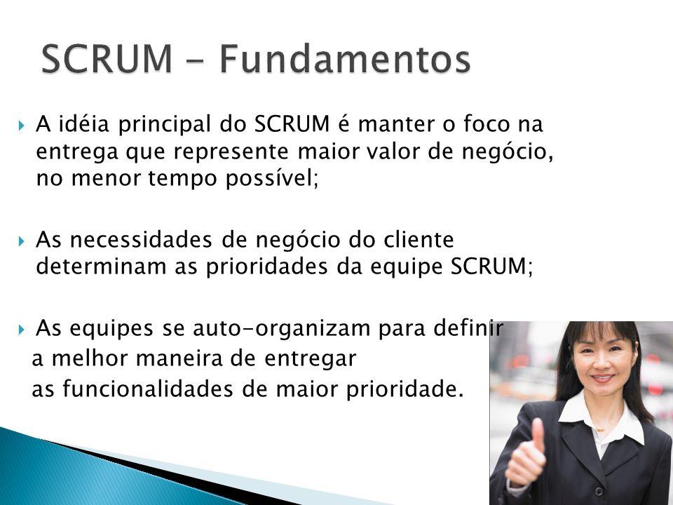 A idéia principal do SCRUM é manter o foco na entrega que represente maior valor de negócio, no menor tempo possível; As necessidades de negócio do cl