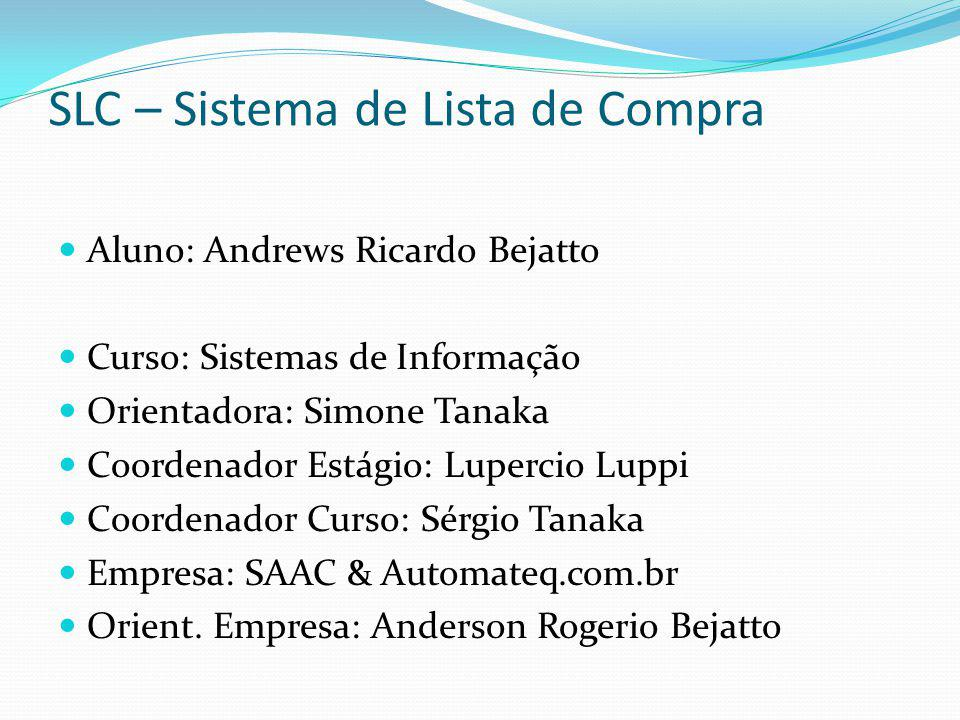 SLC – Sistema de Lista de Compra Aluno: Andrews Ricardo Bejatto Curso: Sistemas de Informação Orientadora: Simone Tanaka Coordenador Estágio: Lupercio