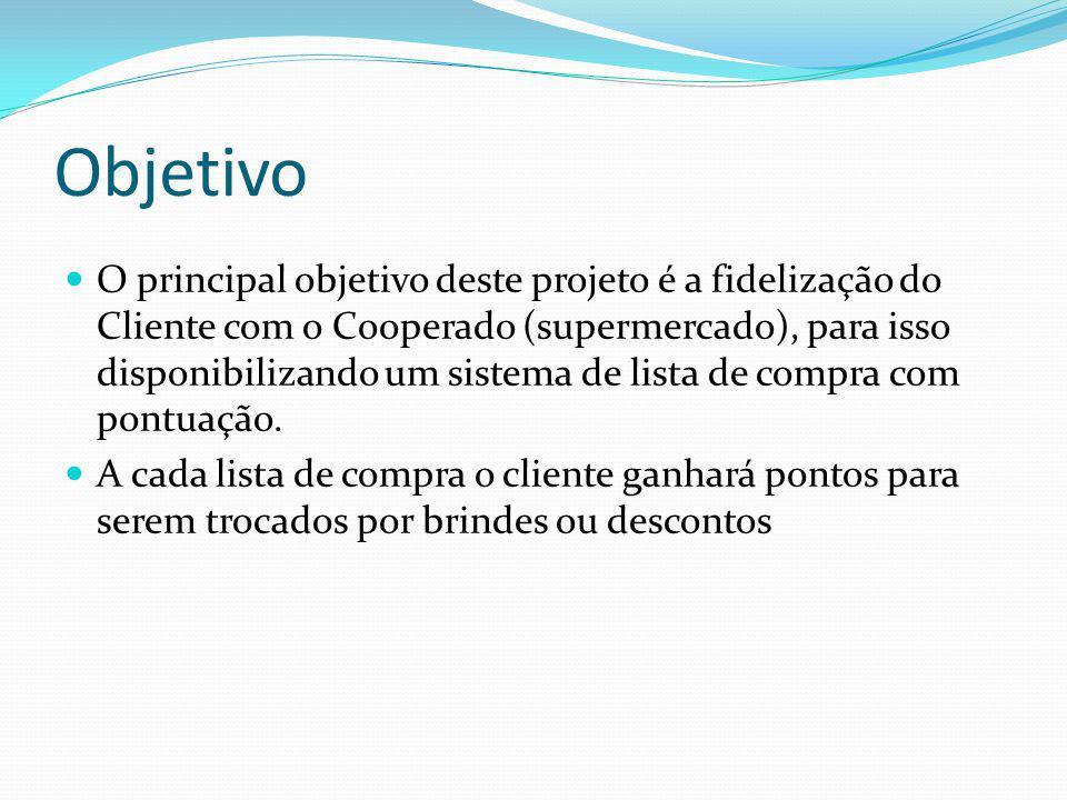 Objetivo O principal objetivo deste projeto é a fidelização do Cliente com o Cooperado (supermercado), para isso disponibilizando um sistema de lista