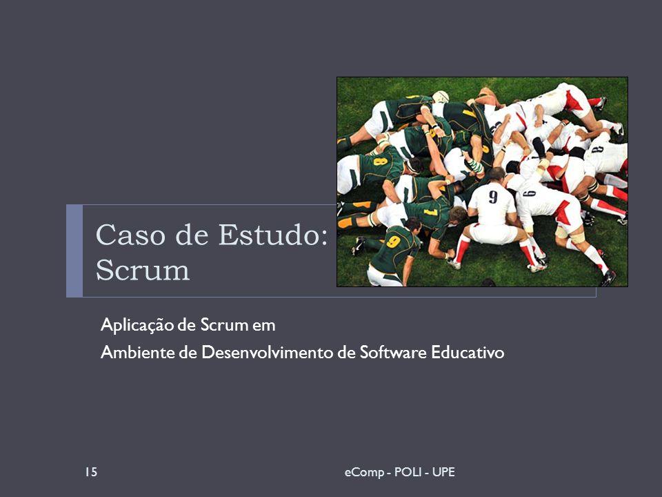 Caso de Estudo: Scrum Aplicação de Scrum em Ambiente de Desenvolvimento de Software Educativo 15eComp - POLI - UPE