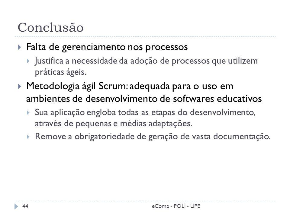Conclusão Falta de gerenciamento nos processos Justifica a necessidade da adoção de processos que utilizem práticas ágeis. Metodologia ágil Scrum: ade