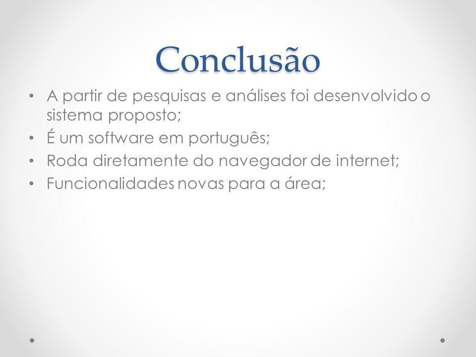Conclusão A partir de pesquisas e análises foi desenvolvido o sistema proposto; É um software em português; Roda diretamente do navegador de internet;