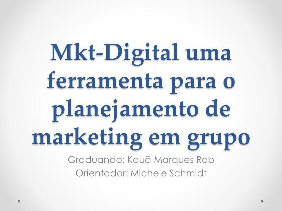 Mkt-Digital uma ferramenta para o planejamento de marketing em grupo Graduando: Kauã Marques Rob Orientador: Michele Schmidt