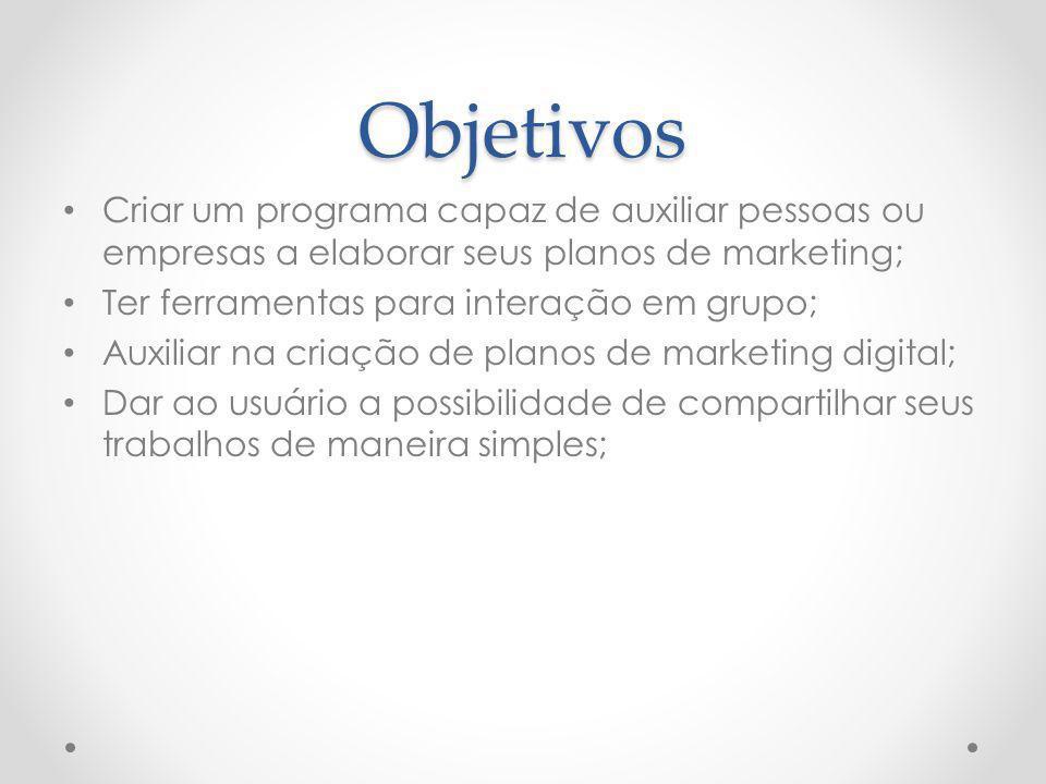 Objetivos Criar um programa capaz de auxiliar pessoas ou empresas a elaborar seus planos de marketing; Ter ferramentas para interação em grupo; Auxili
