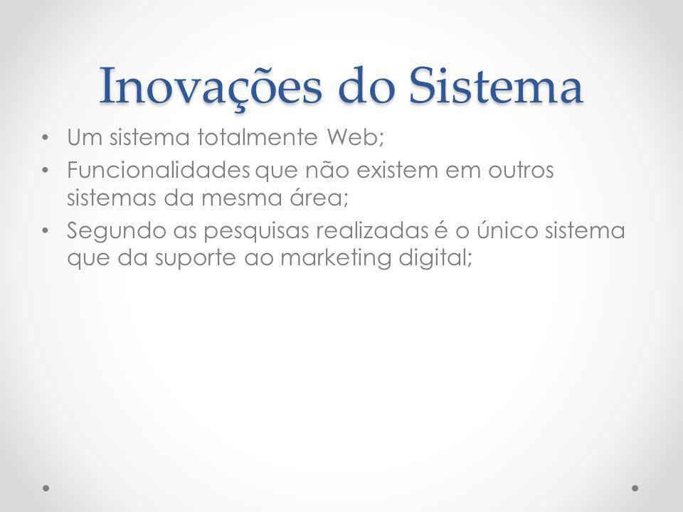 Inovações do Sistema Um sistema totalmente Web; Funcionalidades que não existem em outros sistemas da mesma área; Segundo as pesquisas realizadas é o