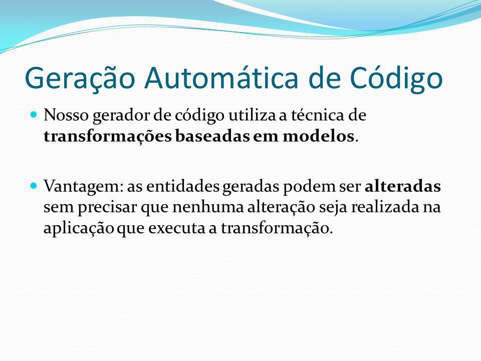 Geração Automática de Código Nosso gerador de código utiliza a técnica de transformações baseadas em modelos. Vantagem: as entidades geradas podem ser