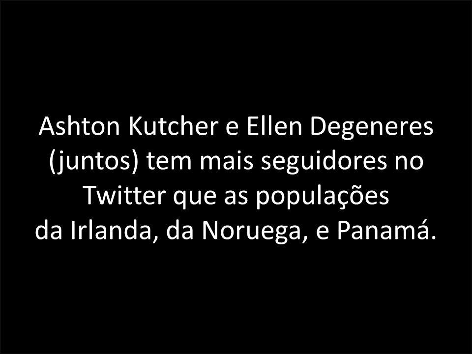 Ashton Kutcher e Ellen Degeneres (juntos) tem mais seguidores no Twitter que as populações da Irlanda, da Noruega, e Panamá.