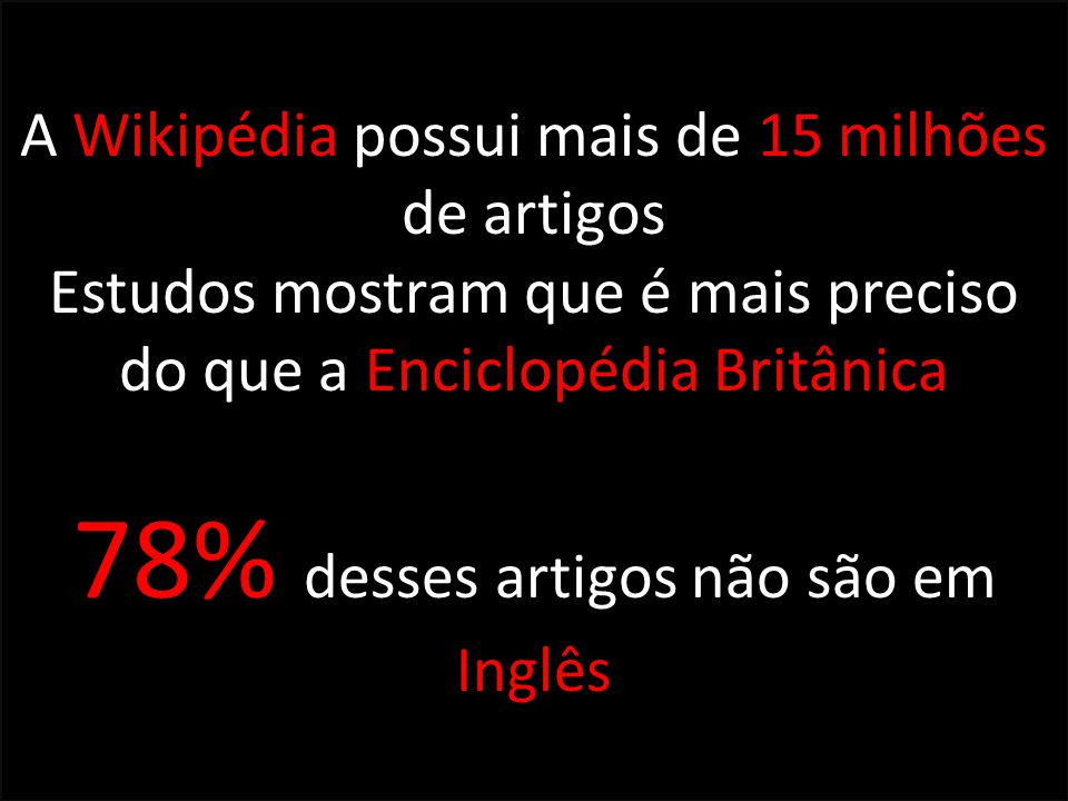 A Wikipédia possui mais de 15 milhões de artigos Estudos mostram que é mais preciso do que a Enciclopédia Britânica 78% desses artigos não são em Ingl