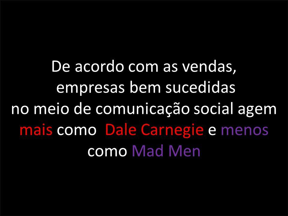 De acordo com as vendas, empresas bem sucedidas no meio de comunicação social agem mais como Dale Carnegie e menos como Mad Men