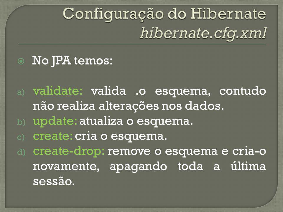 No JPA temos: a) validate: valida.o esquema, contudo não realiza alterações nos dados. b) update: atualiza o esquema. c) create: cria o esquema. d) cr