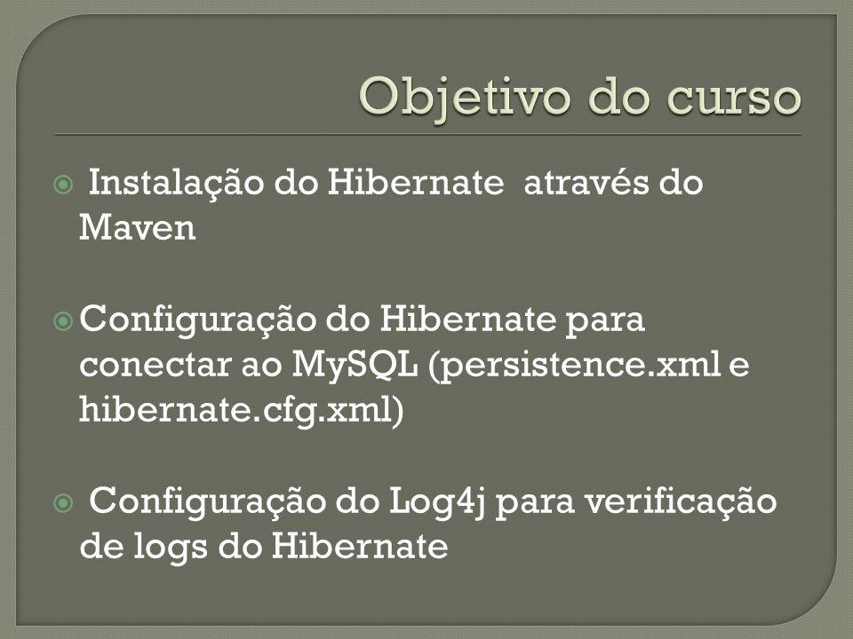 Instalação do Hibernate através do Maven Configuração do Hibernate para conectar ao MySQL (persistence.xml e hibernate.cfg.xml) Configuração do Log4j