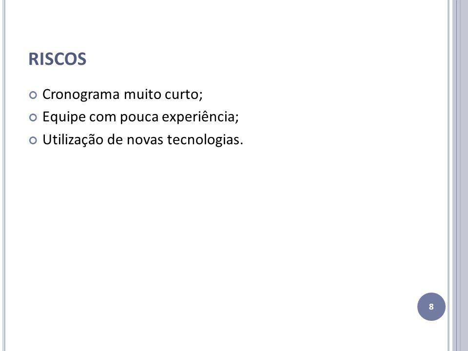 RISCOS Cronograma muito curto; Equipe com pouca experiência; Utilização de novas tecnologias. 8
