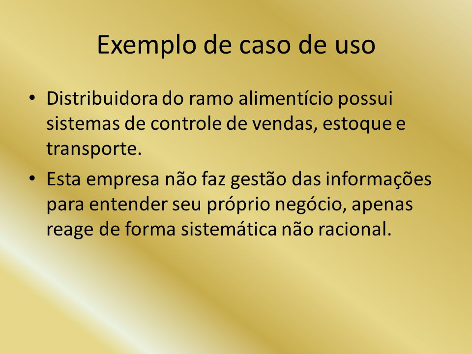 Exemplo de caso de uso Distribuidora do ramo alimentício possui sistemas de controle de vendas, estoque e transporte. Esta empresa não faz gestão das