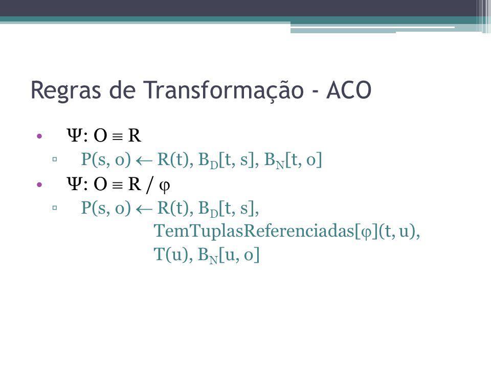 Regras de Transformação - ACO Ψ: O R P(s, o) R(t), B D [t, s], B N [t, o] Ψ: O R / P(s, o) R(t), B D [t, s], TemTuplasReferenciadas[ ](t, u), T(u), B