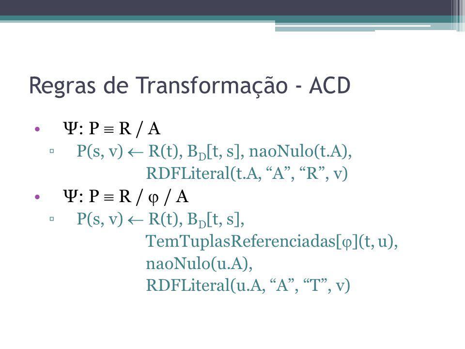 Regras de Transformação - ACD Ψ: P R / A P(s, v) R(t), B D [t, s], naoNulo(t.A), RDFLiteral(t.A, A, R, v) Ψ: P R / / A P(s, v) R(t), B D [t, s], TemTu