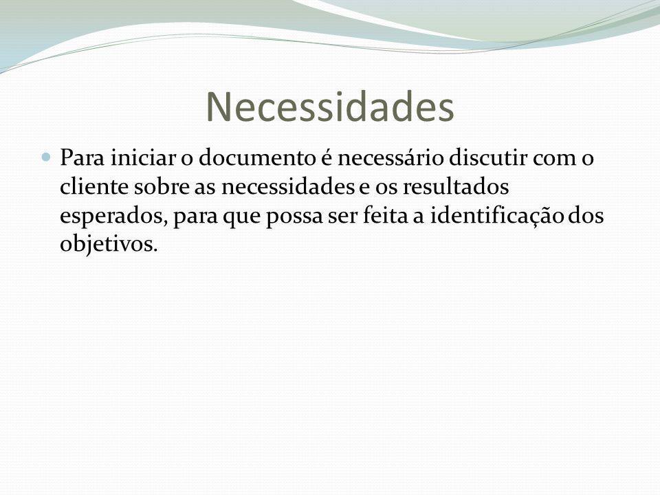 Necessidades Para iniciar o documento é necessário discutir com o cliente sobre as necessidades e os resultados esperados, para que possa ser feita a