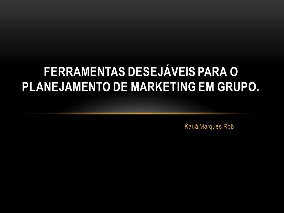 Kauã Marques Rob FERRAMENTAS DESEJÁVEIS PARA O PLANEJAMENTO DE MARKETING EM GRUPO.