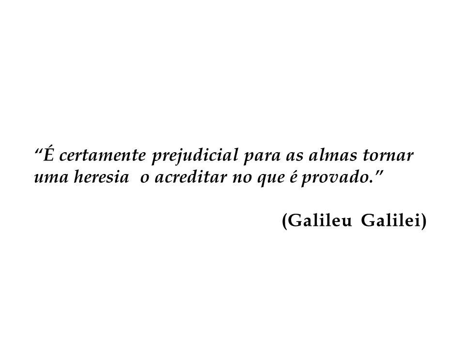 É certamente prejudicial para as almas tornar uma heresia o acreditar no que é provado. (Galileu Galilei)