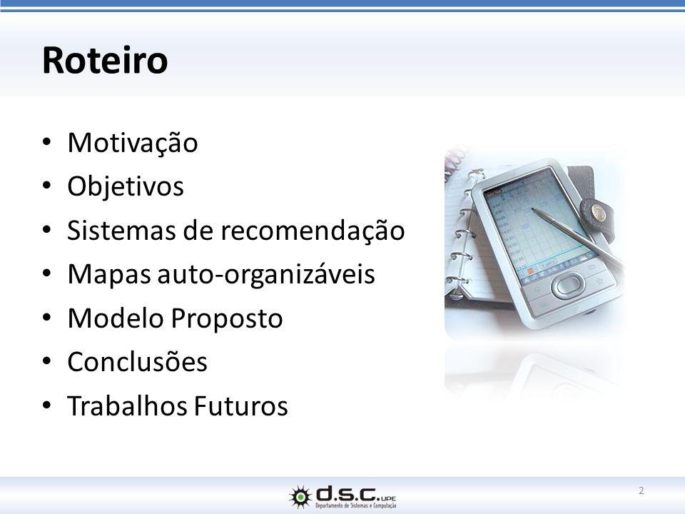 Roteiro Motivação Objetivos Sistemas de recomendação Mapas auto-organizáveis Modelo Proposto Conclusões Trabalhos Futuros 2