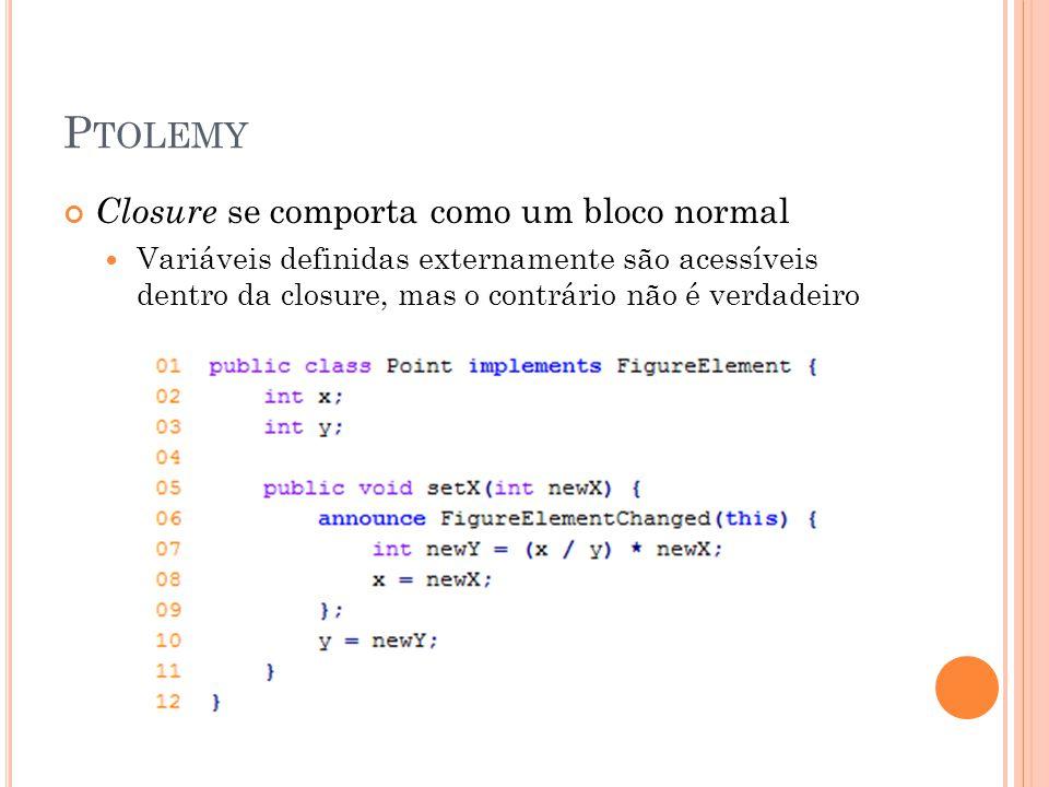 P TOLEMY Closure se comporta como um bloco normal Variáveis definidas externamente são acessíveis dentro da closure, mas o contrário não é verdadeiro