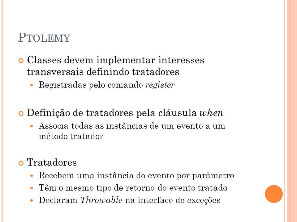 P TOLEMY Classes devem implementar interesses transversais definindo tratadores Registradas pelo comando register Definição de tratadores pela cláusula when Associa todas as instâncias de um evento a um método tratador Tratadores Recebem uma instância do evento por parâmetro Têm o mesmo tipo de retorno do evento tratado Declaram Throwable na interface de exceções
