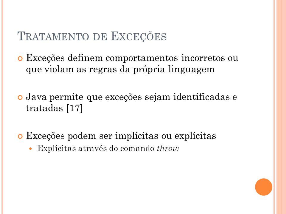 T RATAMENTO DE E XCEÇÕES Exceções definem comportamentos incorretos ou que violam as regras da própria linguagem Java permite que exceções sejam identificadas e tratadas [17] Exceções podem ser implícitas ou explícitas Explícitas através do comando throw