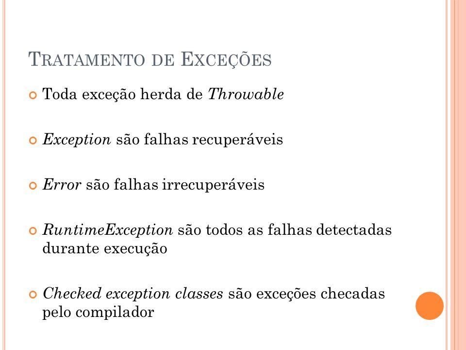T RATAMENTO DE E XCEÇÕES Toda exceção herda de Throwable Exception são falhas recuperáveis Error são falhas irrecuperáveis RuntimeException são todos as falhas detectadas durante execução Checked exception classes são exceções checadas pelo compilador