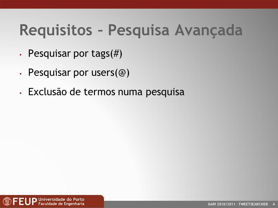 DAPI 2010/2011- TWEETSEARCHER 4 Requisitos – Pesquisa Avançada Pesquisar por tags(#) Pesquisar por users(@) Exclusão de termos numa pesquisa