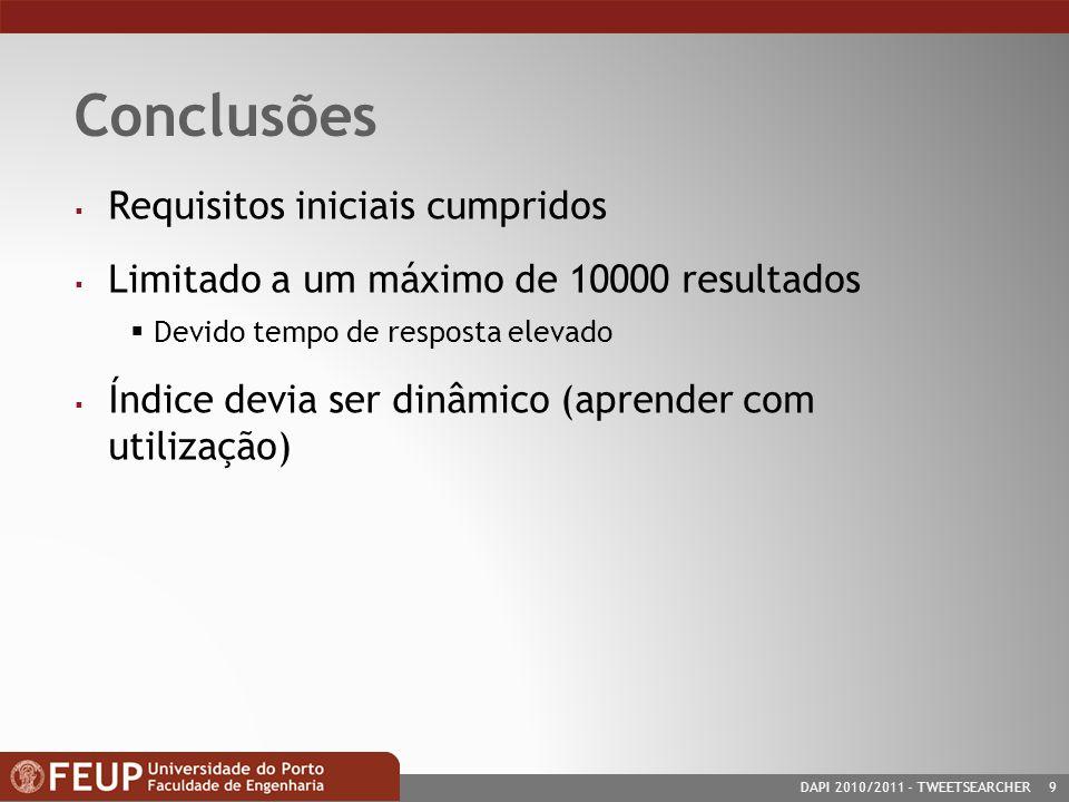 DAPI 2010/2011- TWEETSEARCHER 9 Conclusões Requisitos iniciais cumpridos Limitado a um máximo de 10000 resultados Devido tempo de resposta elevado Índice devia ser dinâmico (aprender com utilização)