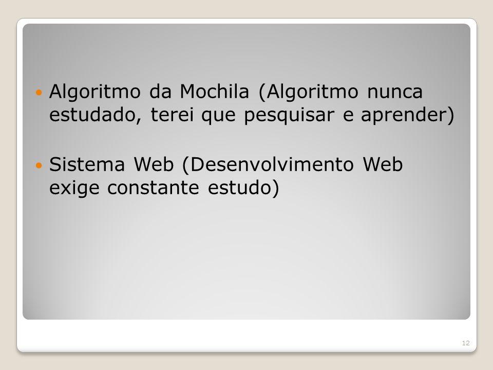 Algoritmo da Mochila (Algoritmo nunca estudado, terei que pesquisar e aprender) Sistema Web (Desenvolvimento Web exige constante estudo) 12