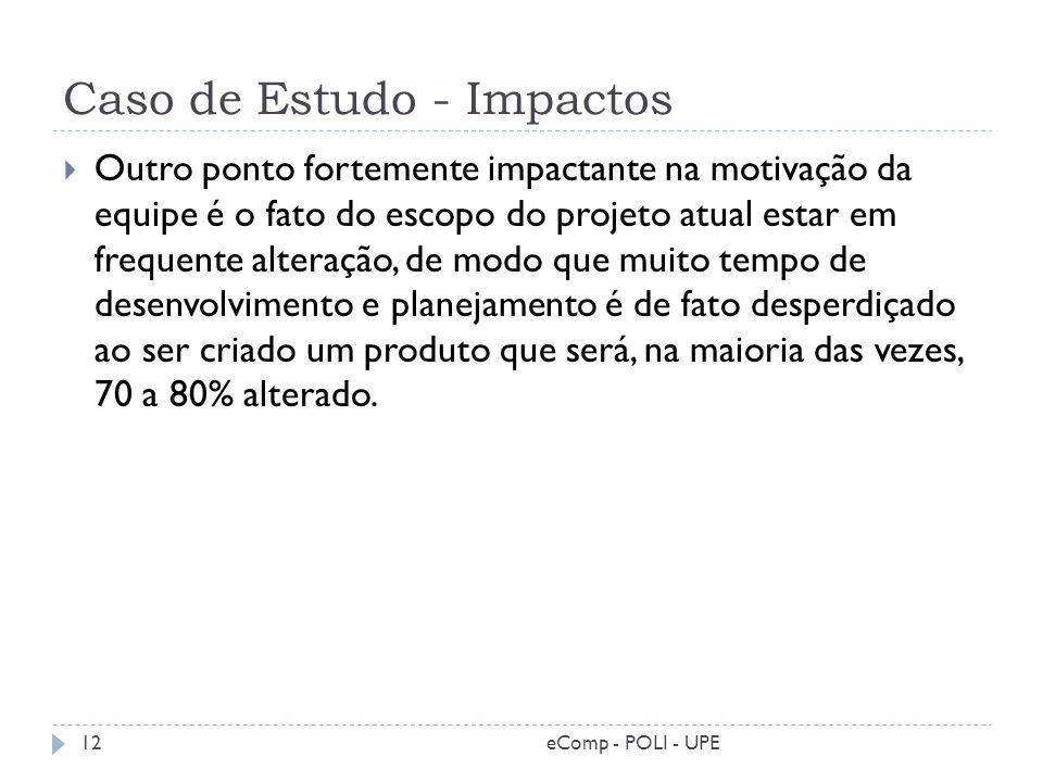 Caso de Estudo - Impactos Outro ponto fortemente impactante na motivação da equipe é o fato do escopo do projeto atual estar em frequente alteração, d