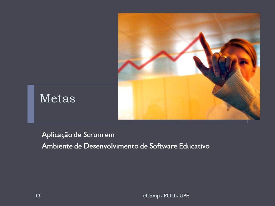 Metas Aplicação de Scrum em Ambiente de Desenvolvimento de Software Educativo 13eComp - POLI - UPE