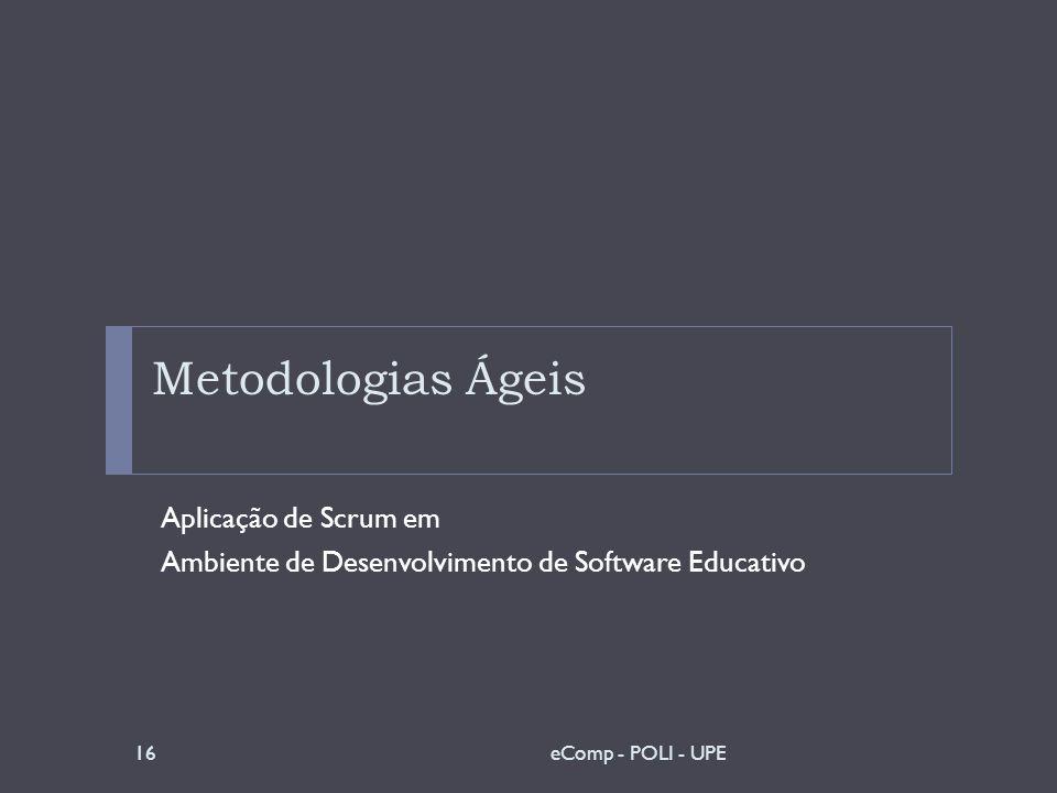 Metodologias Ágeis Aplicação de Scrum em Ambiente de Desenvolvimento de Software Educativo 16eComp - POLI - UPE