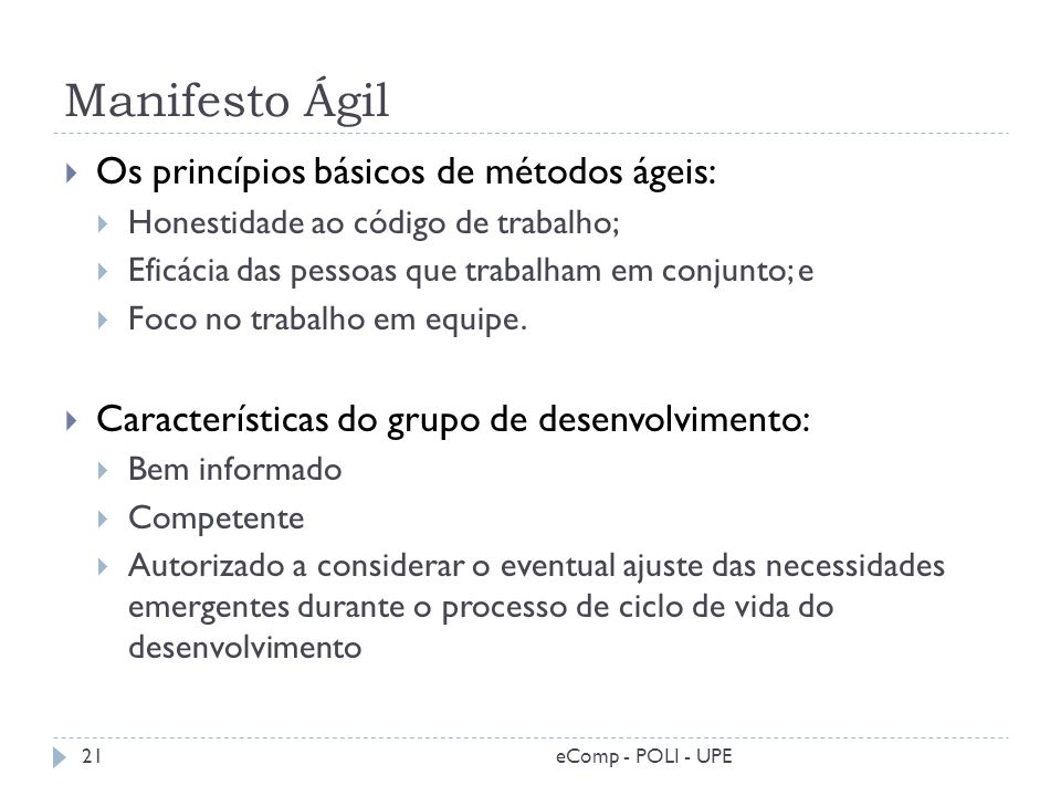 Manifesto Ágil Os princípios básicos de métodos ágeis: Honestidade ao código de trabalho; Eficácia das pessoas que trabalham em conjunto; e Foco no tr
