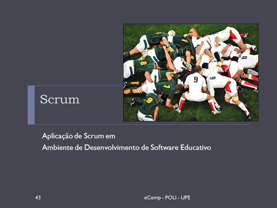 Scrum Aplicação de Scrum em Ambiente de Desenvolvimento de Software Educativo 43eComp - POLI - UPE