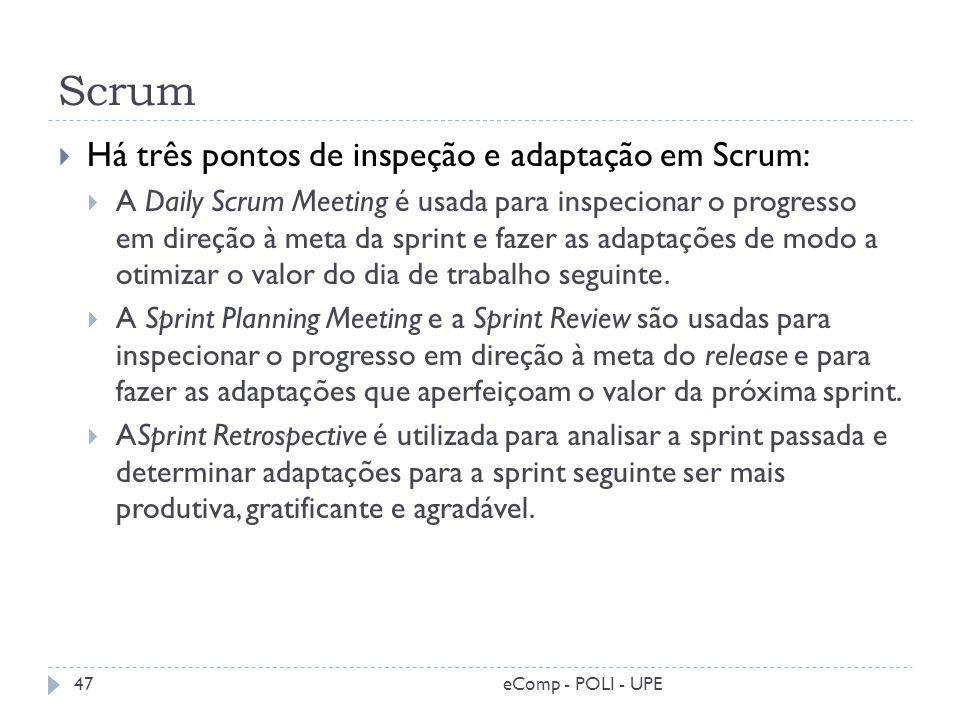 Scrum Há três pontos de inspeção e adaptação em Scrum: A Daily Scrum Meeting é usada para inspecionar o progresso em direção à meta da sprint e fazer