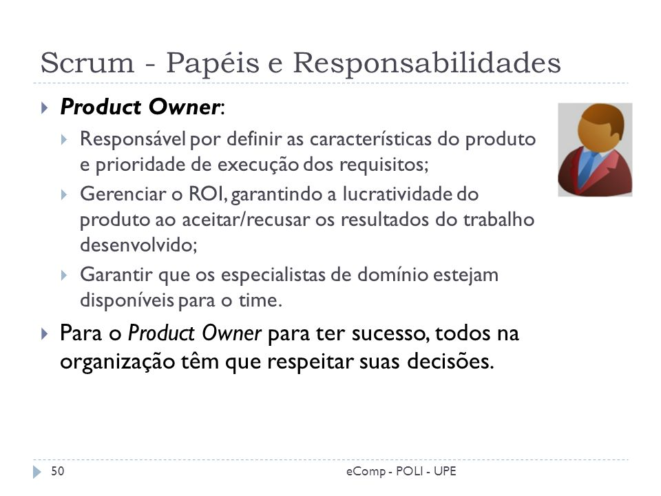 Scrum - Papéis e Responsabilidades Product Owner: Responsável por definir as características do produto e prioridade de execução dos requisitos; Geren