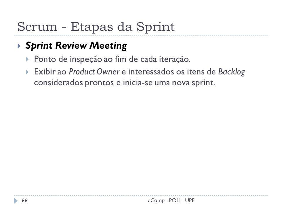 Scrum - Etapas da Sprint Sprint Review Meeting Ponto de inspeção ao fim de cada iteração. Exibir ao Product Owner e interessados os itens de Backlog c